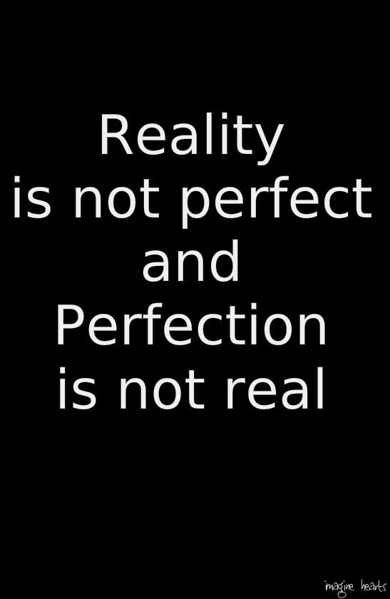 Reality is not perfect and perfection is not real